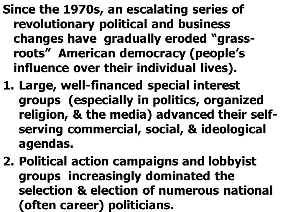 Since the 1970s, an escalating series of revolutionary political and business changes have gradually eroded grass-roots American democracy (people's influence over their individual lives).