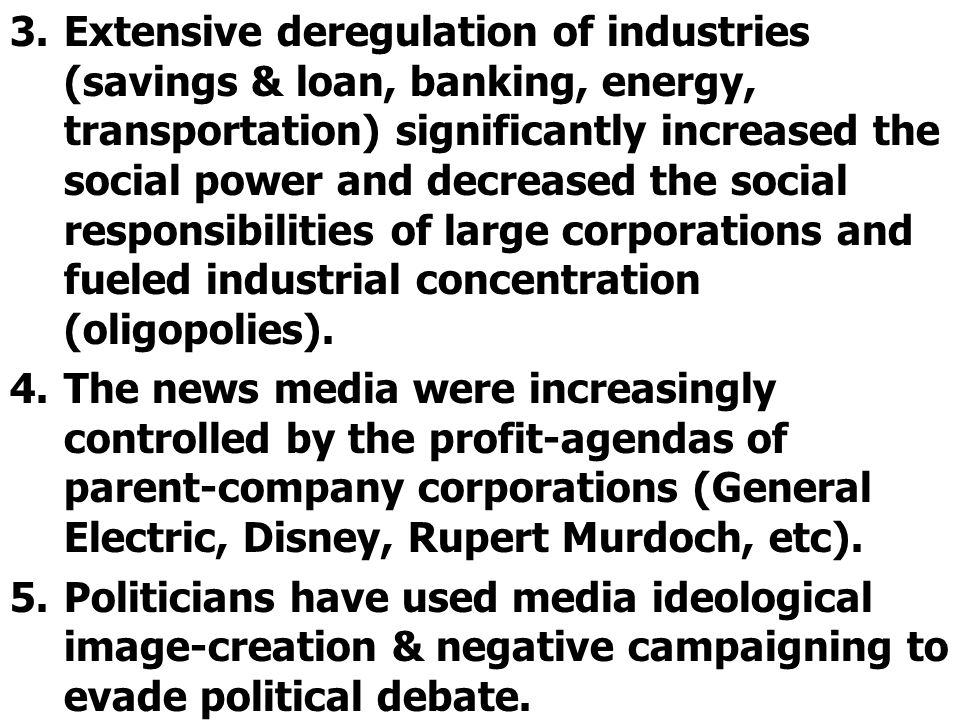 Extensive deregulation of industries (savings & loan, banking, energy, transportation) significantly increased the social power and decreased the social responsibilities of large corporations and fueled industrial concentration (oligopolies).