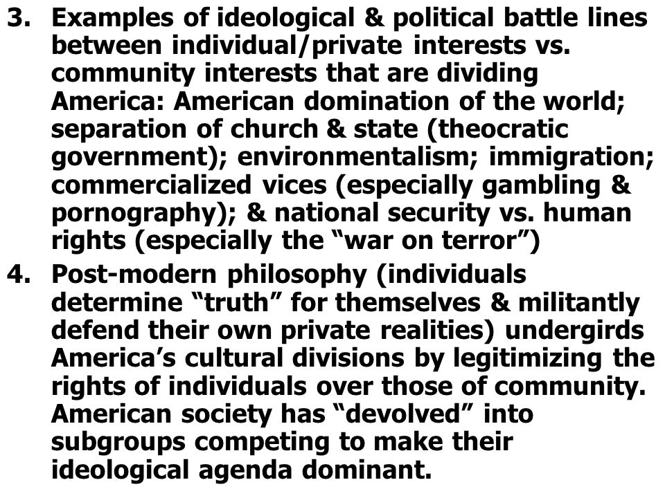 Examples of ideological & political battle lines between individual/private interests vs. community interests that are dividing America: American domination of the world; separation of church & state (theocratic government); environmentalism; immigration; commercialized vices (especially gambling & pornography); & national security vs. human rights (especially the war on terror )