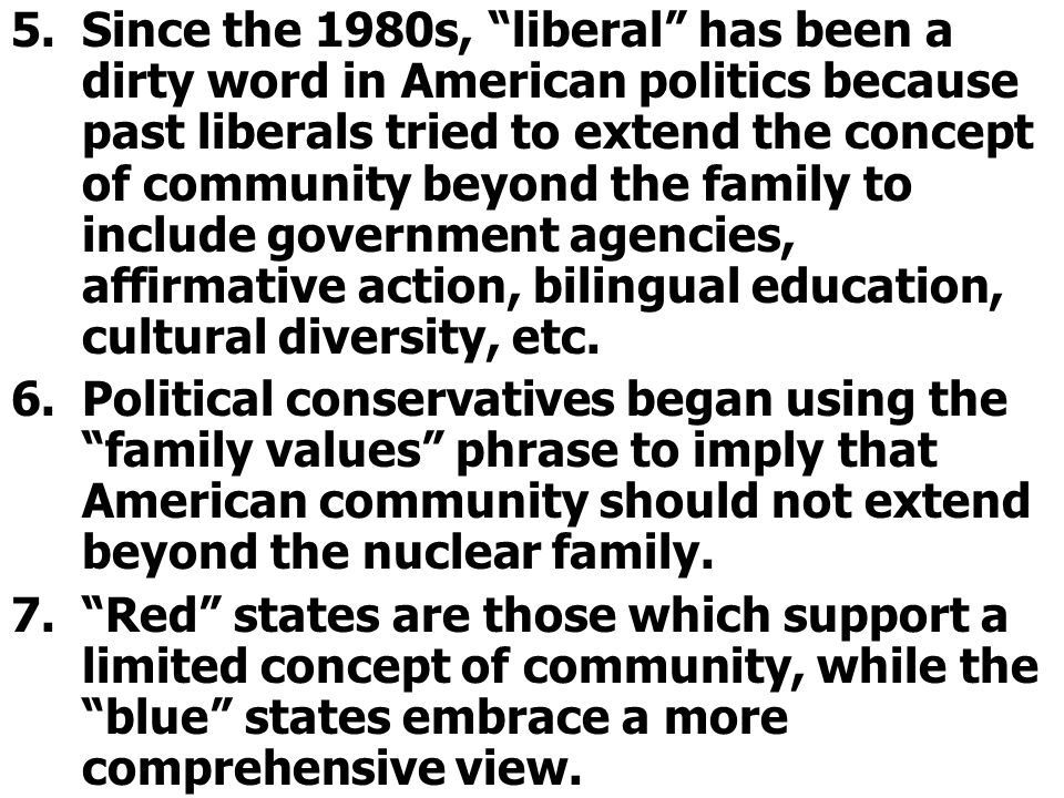 Since the 1980s, liberal has been a dirty word in American politics because past liberals tried to extend the concept of community beyond the family to include government agencies, affirmative action, bilingual education, cultural diversity, etc.