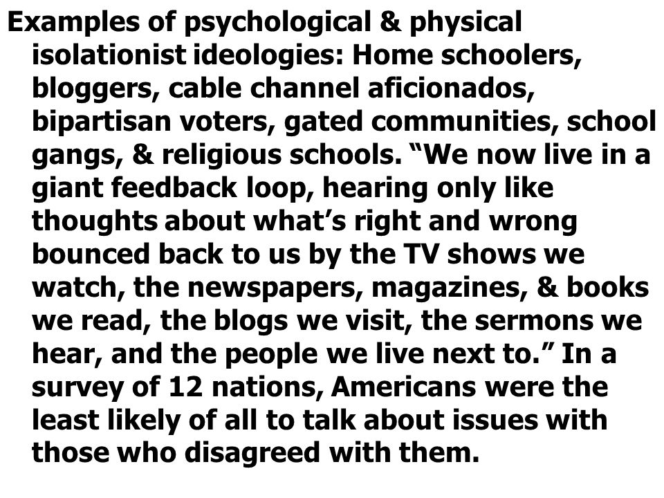 Examples of psychological & physical isolationist ideologies: Home schoolers, bloggers, cable channel aficionados, bipartisan voters, gated communities, school gangs, & religious schools.
