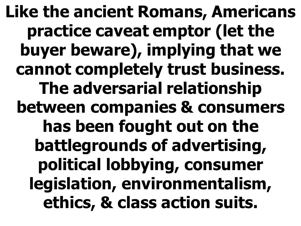 Like the ancient Romans, Americans practice caveat emptor (let the buyer beware), implying that we cannot completely trust business.