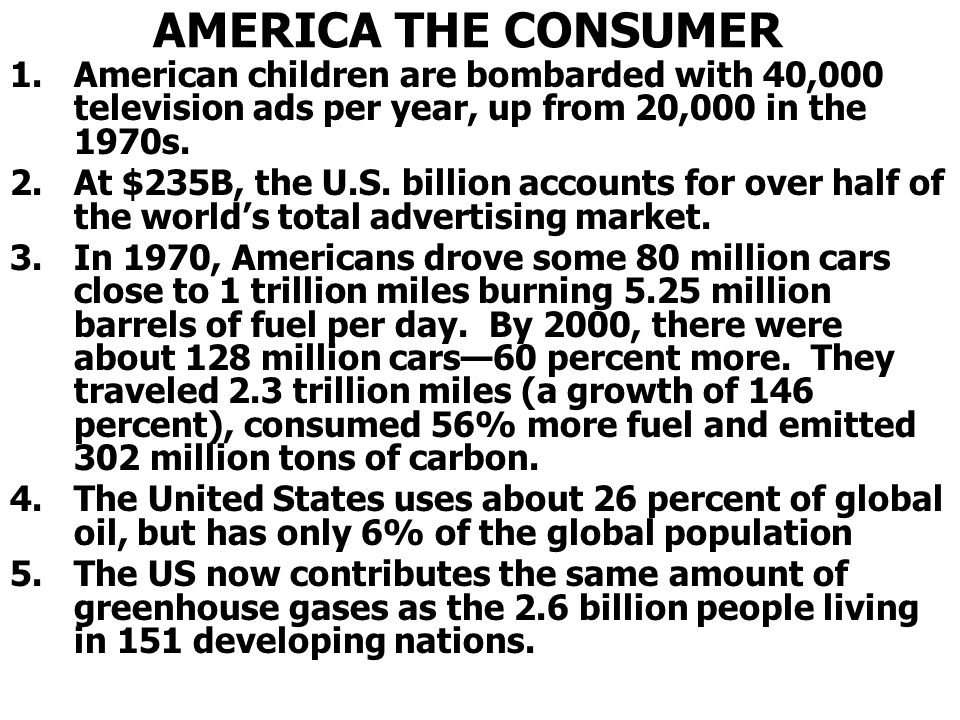 AMERICA THE CONSUMER American children are bombarded with 40,000 television ads per year, up from 20,000 in the 1970s.