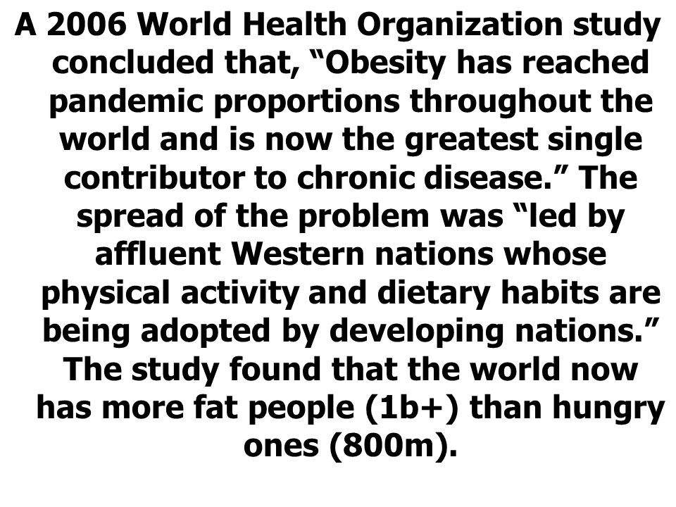 A 2006 World Health Organization study concluded that, Obesity has reached pandemic proportions throughout the world and is now the greatest single contributor to chronic disease. The spread of the problem was led by affluent Western nations whose physical activity and dietary habits are being adopted by developing nations. The study found that the world now has more fat people (1b+) than hungry ones (800m).