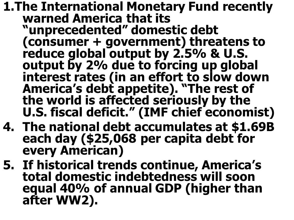 1.The International Monetary Fund recently warned America that its unprecedented domestic debt (consumer + government) threatens to reduce global output by 2.5% & U.S. output by 2% due to forcing up global interest rates (in an effort to slow down America's debt appetite). The rest of the world is affected seriously by the U.S. fiscal deficit. (IMF chief economist)