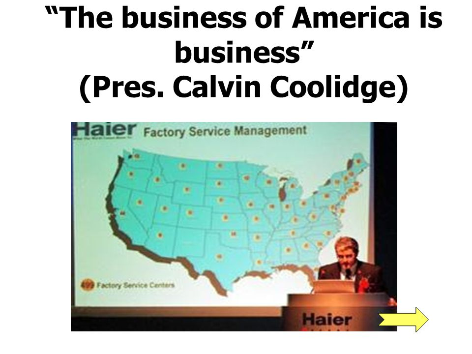 The business of America is business (Pres. Calvin Coolidge)