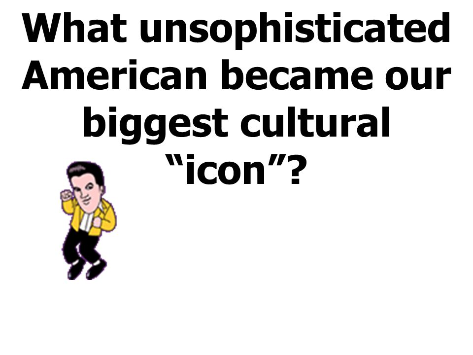 What unsophisticated American became our biggest cultural icon