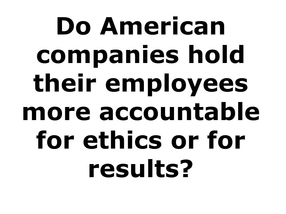 Do American companies hold their employees more accountable for ethics or for results