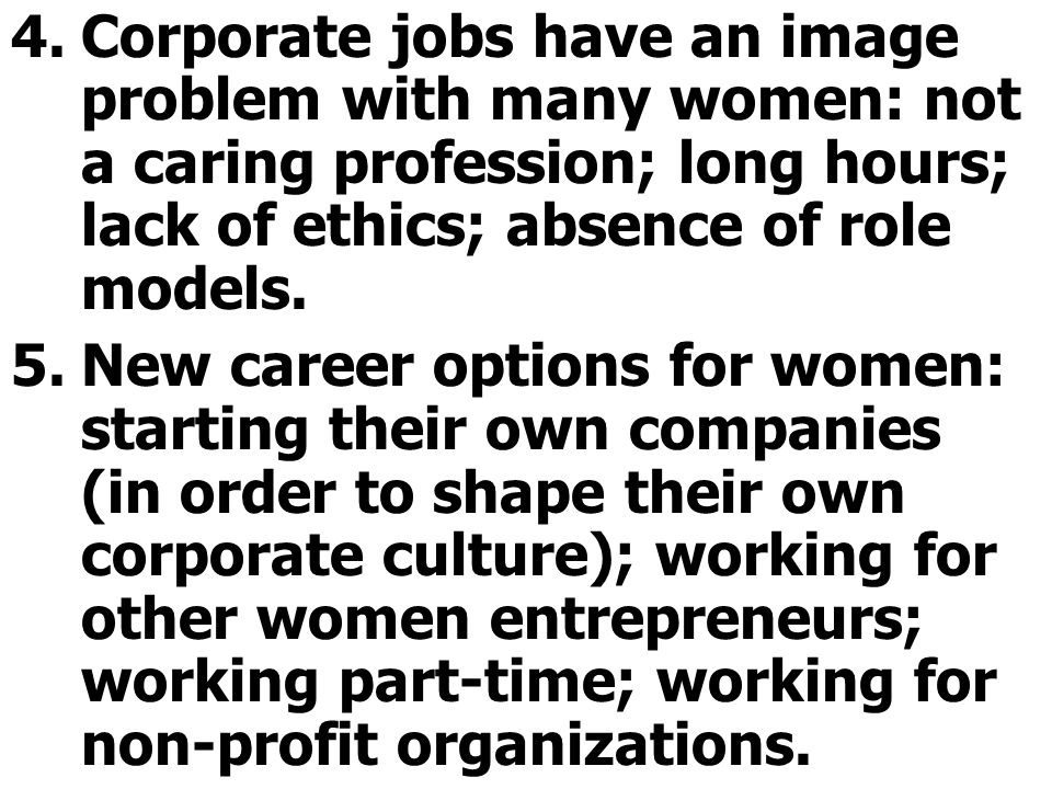 Corporate jobs have an image problem with many women: not a caring profession; long hours; lack of ethics; absence of role models.