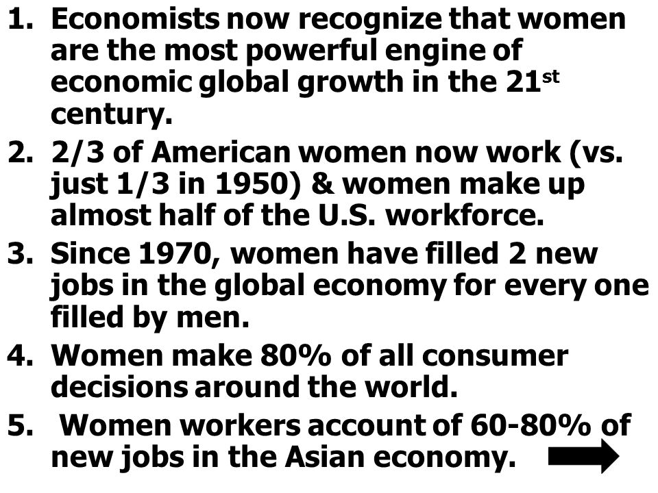 Economists now recognize that women are the most powerful engine of economic global growth in the 21st century.