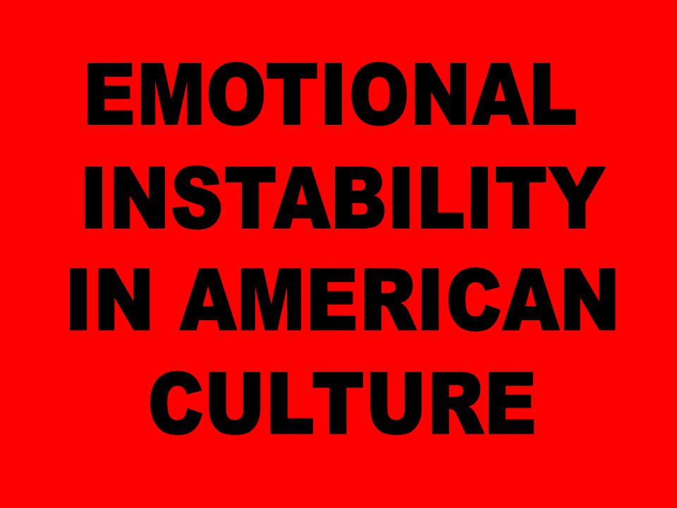 EMOTIONAL INSTABILITY IN AMERICAN CULTURE