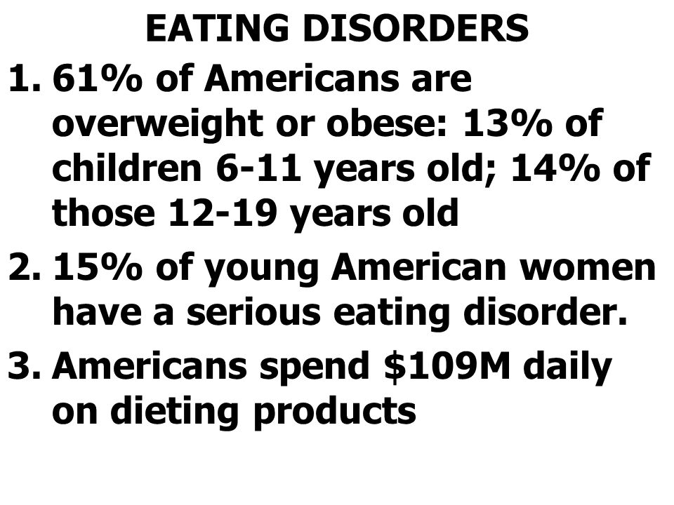 EATING DISORDERS 61% of Americans are overweight or obese: 13% of children 6-11 years old; 14% of those 12-19 years old.