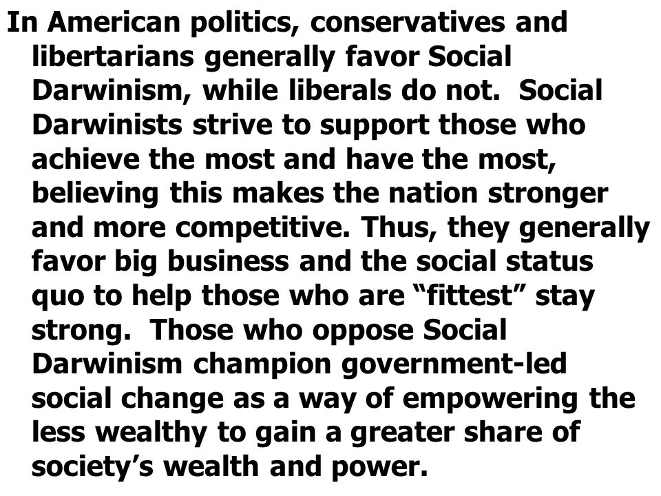 In American politics, conservatives and libertarians generally favor Social Darwinism, while liberals do not.