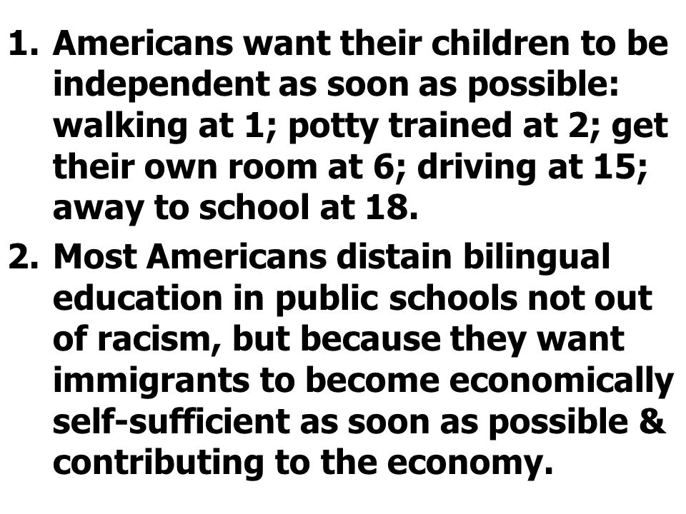 Americans want their children to be independent as soon as possible: walking at 1; potty trained at 2; get their own room at 6; driving at 15; away to school at 18.