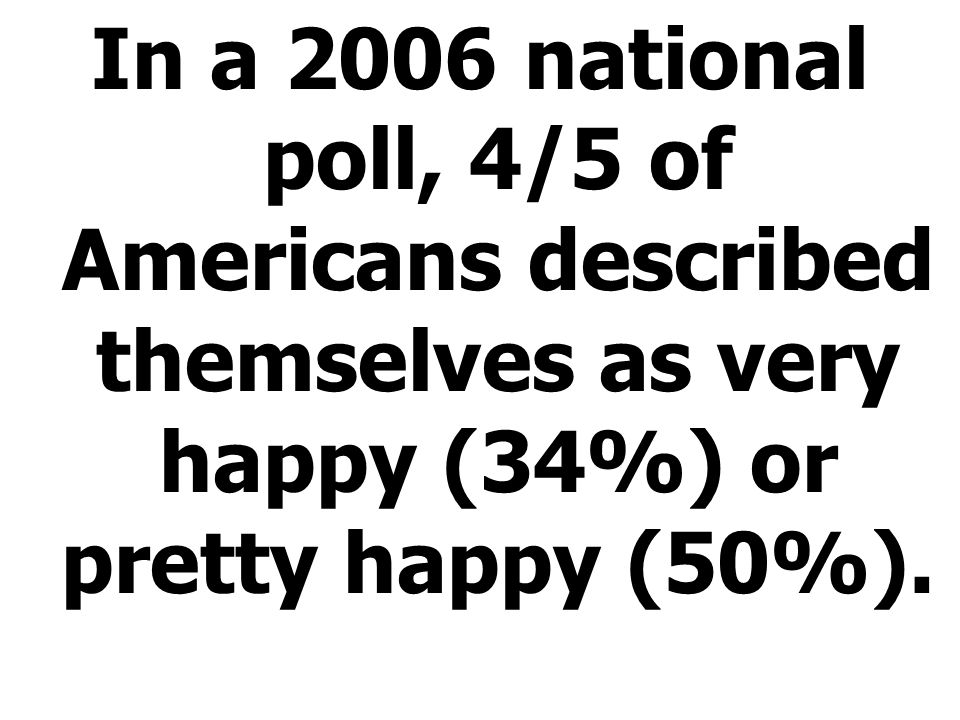 In a 2006 national poll, 4/5 of Americans described themselves as very happy (34%) or pretty happy (50%).
