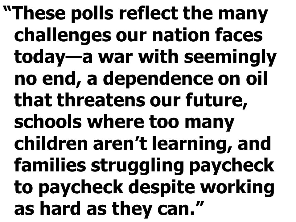 These polls reflect the many challenges our nation faces today—a war with seemingly no end, a dependence on oil that threatens our future, schools where too many children aren't learning, and families struggling paycheck to paycheck despite working as hard as they can.