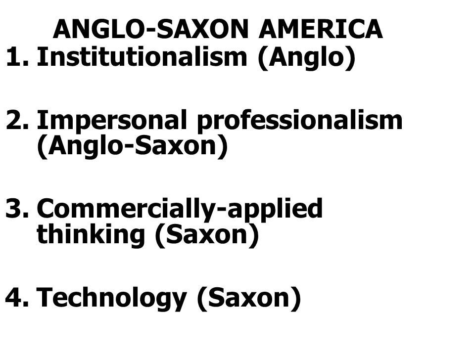ANGLO-SAXON AMERICA Institutionalism (Anglo) Impersonal professionalism (Anglo-Saxon) Commercially-applied thinking (Saxon)