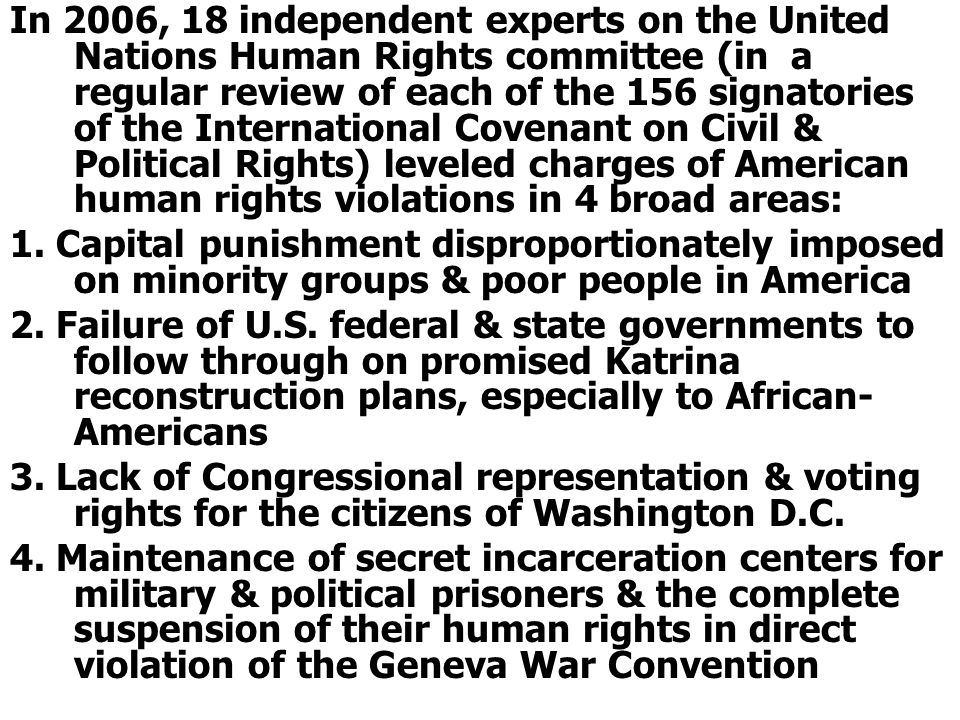In 2006, 18 independent experts on the United Nations Human Rights committee (in a regular review of each of the 156 signatories of the International Covenant on Civil & Political Rights) leveled charges of American human rights violations in 4 broad areas: