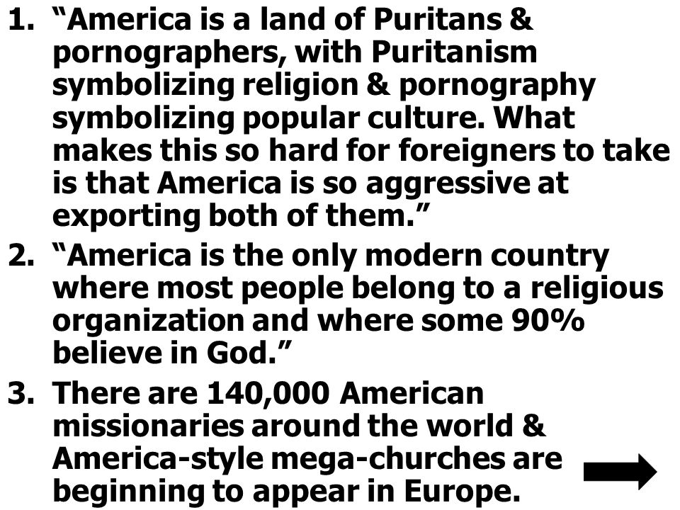 America is a land of Puritans & pornographers, with Puritanism symbolizing religion & pornography symbolizing popular culture. What makes this so hard for foreigners to take is that America is so aggressive at exporting both of them.