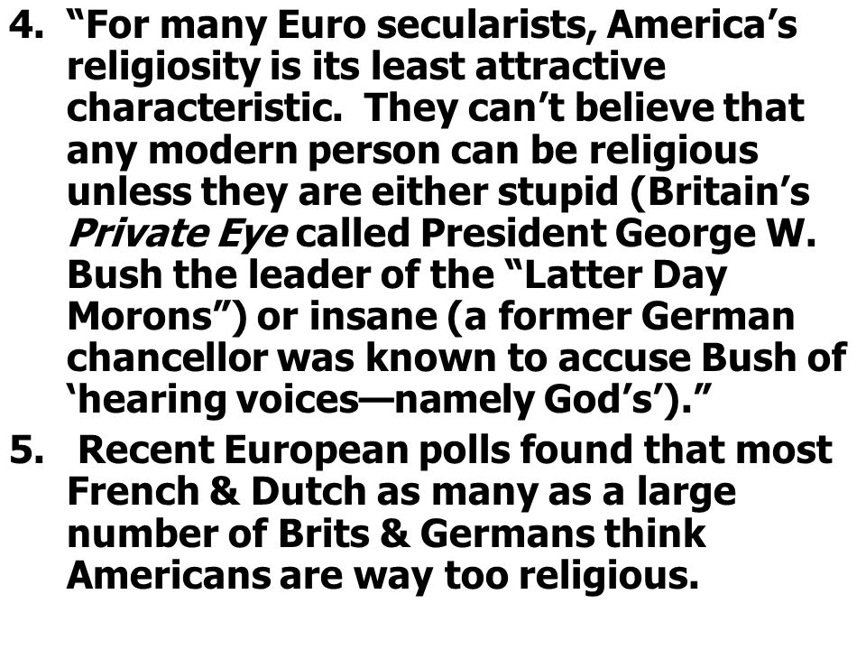 For many Euro secularists, America's religiosity is its least attractive characteristic. They can't believe that any modern person can be religious unless they are either stupid (Britain's Private Eye called President George W. Bush the leader of the Latter Day Morons ) or insane (a former German chancellor was known to accuse Bush of 'hearing voices—namely God's').