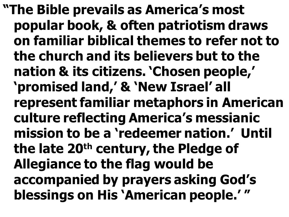 The Bible prevails as America's most popular book, & often patriotism draws on familiar biblical themes to refer not to the church and its believers but to the nation & its citizens.