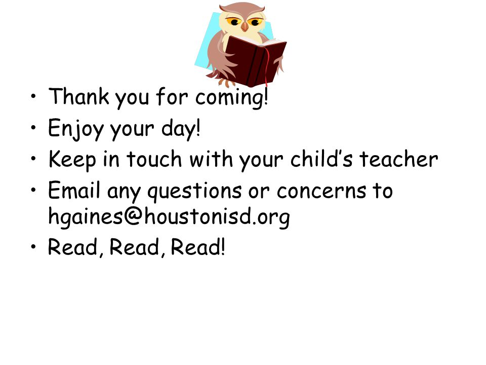 Thank you for coming! Enjoy your day! Keep in touch with your child's teacher.  any questions or concerns to