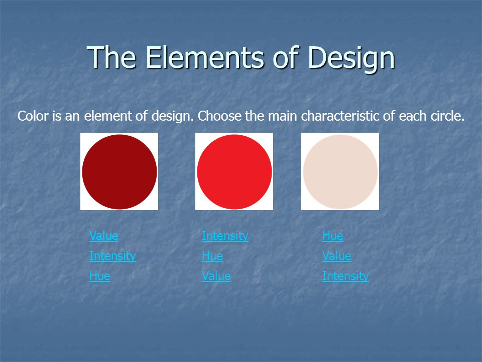 The Elements of Design Color is an element of design. Choose the main characteristic of each circle.