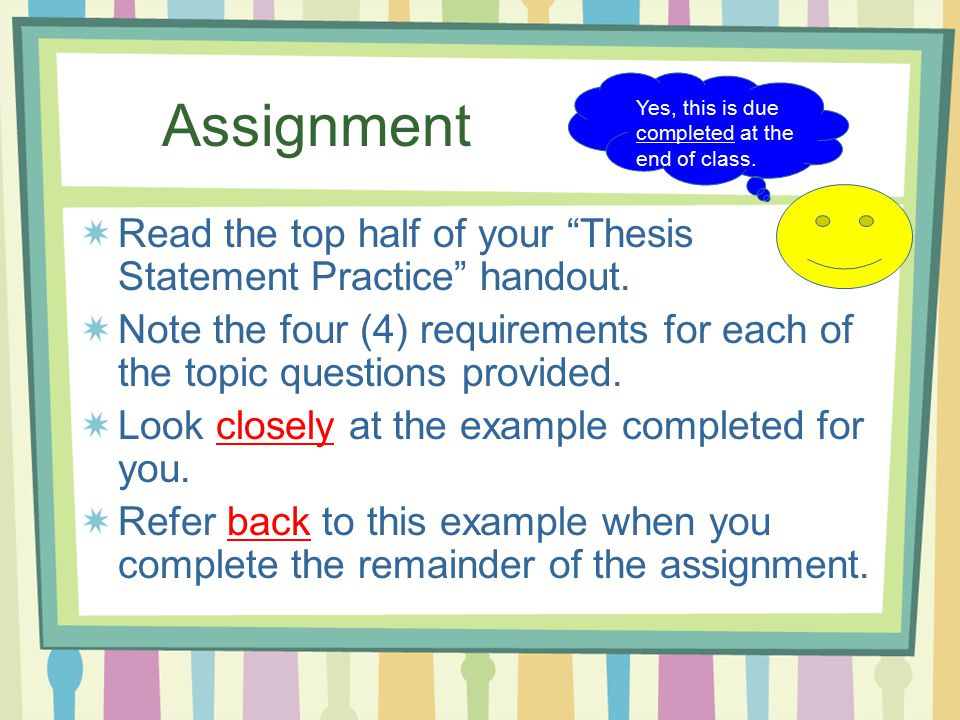 thesis statement practice handout A thesis is just a fancy way of making a statement of what you believe and why  you believe it when you write an essay,  the reason you write an entire essay  is to prove your thesis statement you need to  guided practice writing prompt :.