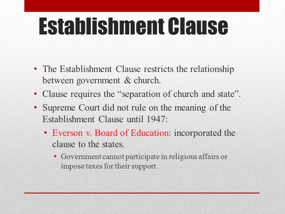 """establishment clause The first amendment's establishment clause prohibits the government from making any law """"respecting an establishment of religion"""" this clause not only forbids the government from establishing an official religion, but also prohibits government actions that unduly favor one religion over another."""