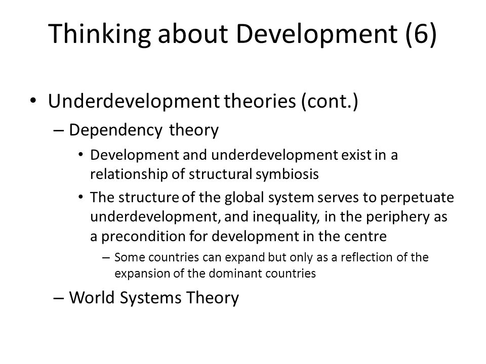 development theories modernisation theory globalisation theory and underdevelopment theory Development theory: development theory, cluster of research and theories on economic and political development the use of the term development to refer to national economic growth emerged in the united states beginning in the 1940s and in association with a key american foreign policy concern: how to shape the future.