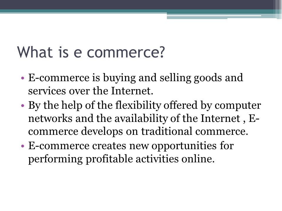 What is e commerce E-commerce is buying and selling goods and services over the Internet.