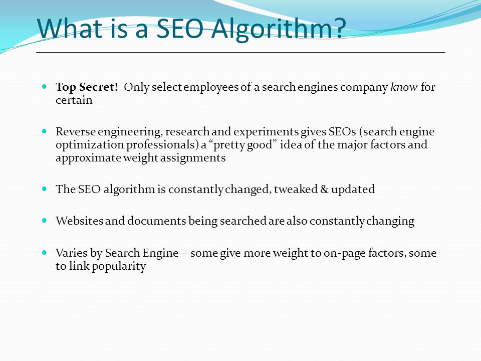 What is a SEO Algorithm Top Secret! Only select employees of a search engines company know for certain.