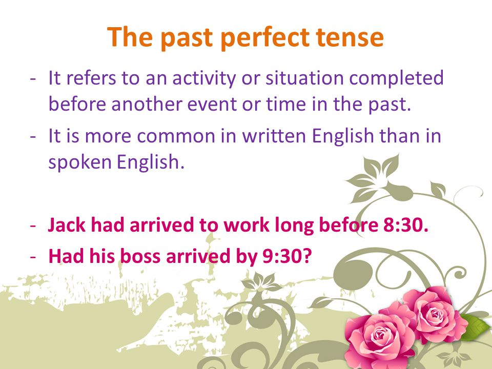 The past perfect tense It refers to an activity or situation completed before another event or time in the past.