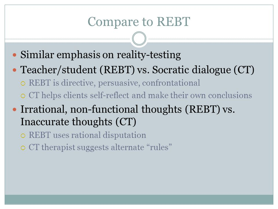 Compare to REBT Similar emphasis on reality-testing