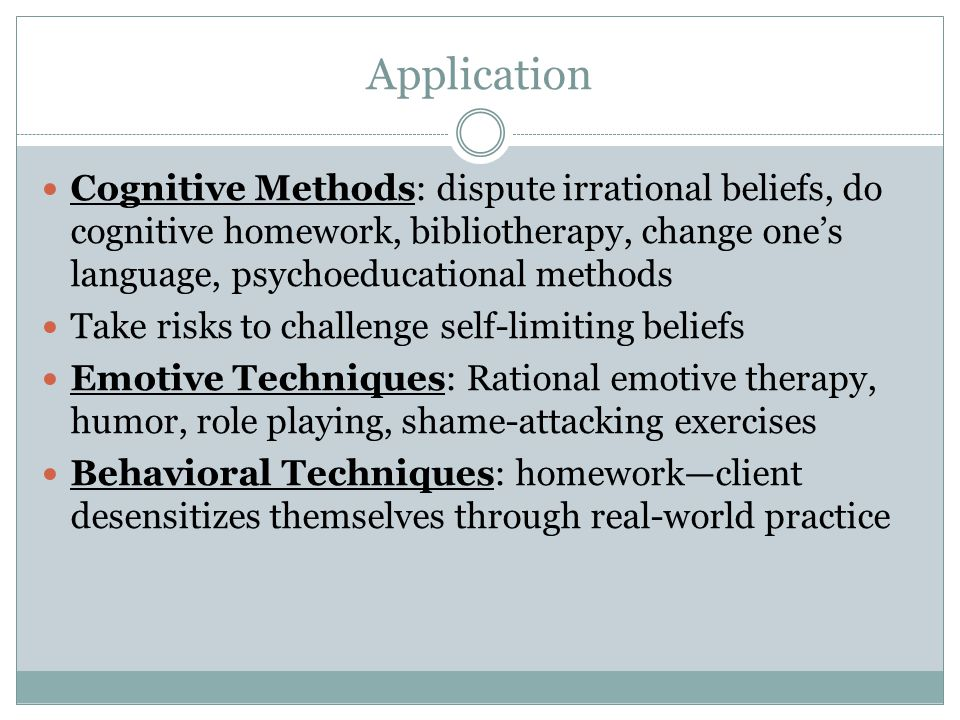 Application Cognitive Methods: dispute irrational beliefs, do cognitive homework, bibliotherapy, change one's language, psychoeducational methods.
