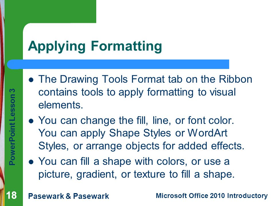 Applying Formatting The Drawing Tools Format tab on the Ribbon contains tools to apply formatting to visual elements.