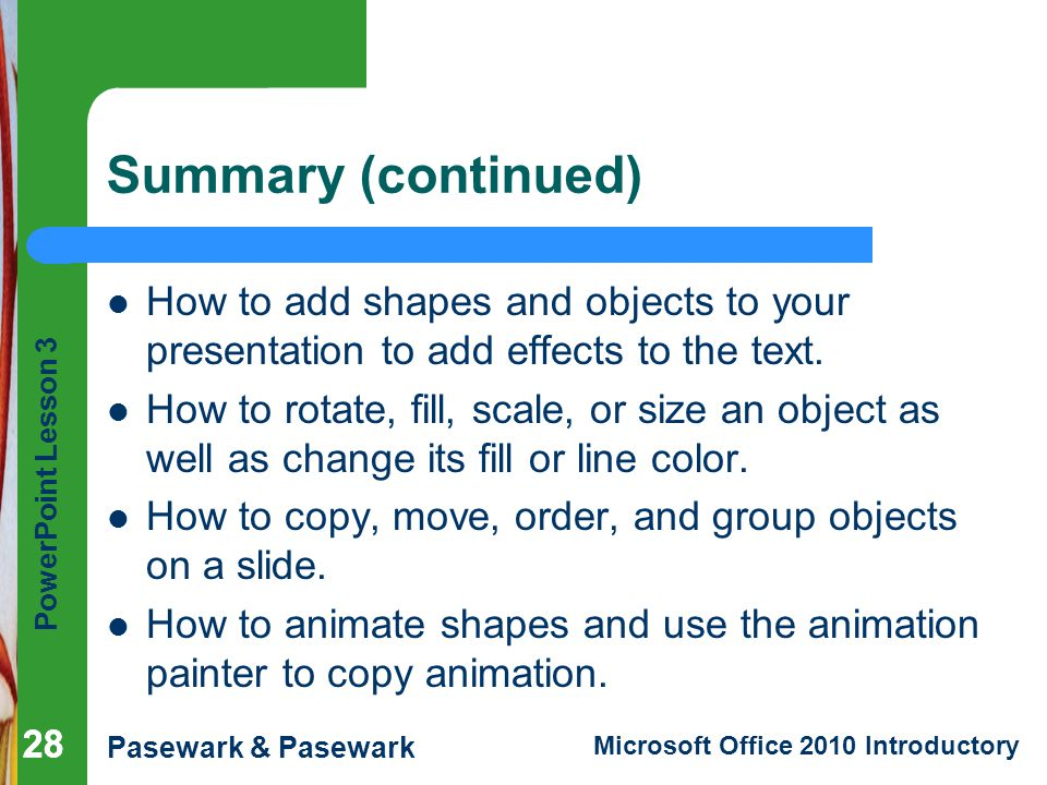 Summary (continued) How to add shapes and objects to your presentation to add effects to the text.