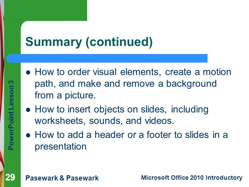 Summary (continued) How to order visual elements, create a motion path, and make and remove a background from a picture.