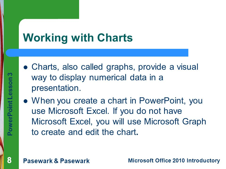 Working with Charts Charts, also called graphs, provide a visual way to display numerical data in a presentation.
