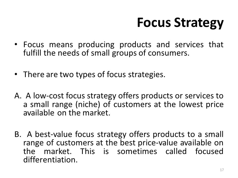 Focus Strategy Focus means producing products and services that fulfill the needs of small groups of consumers.
