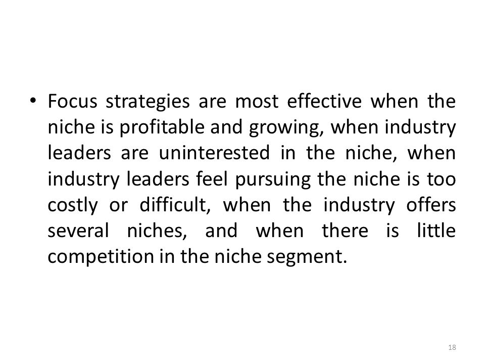 Focus strategies are most effective when the niche is profitable and growing, when industry leaders are uninterested in the niche, when industry leaders feel pursuing the niche is too costly or difficult, when the industry offers several niches, and when there is little competition in the niche segment.
