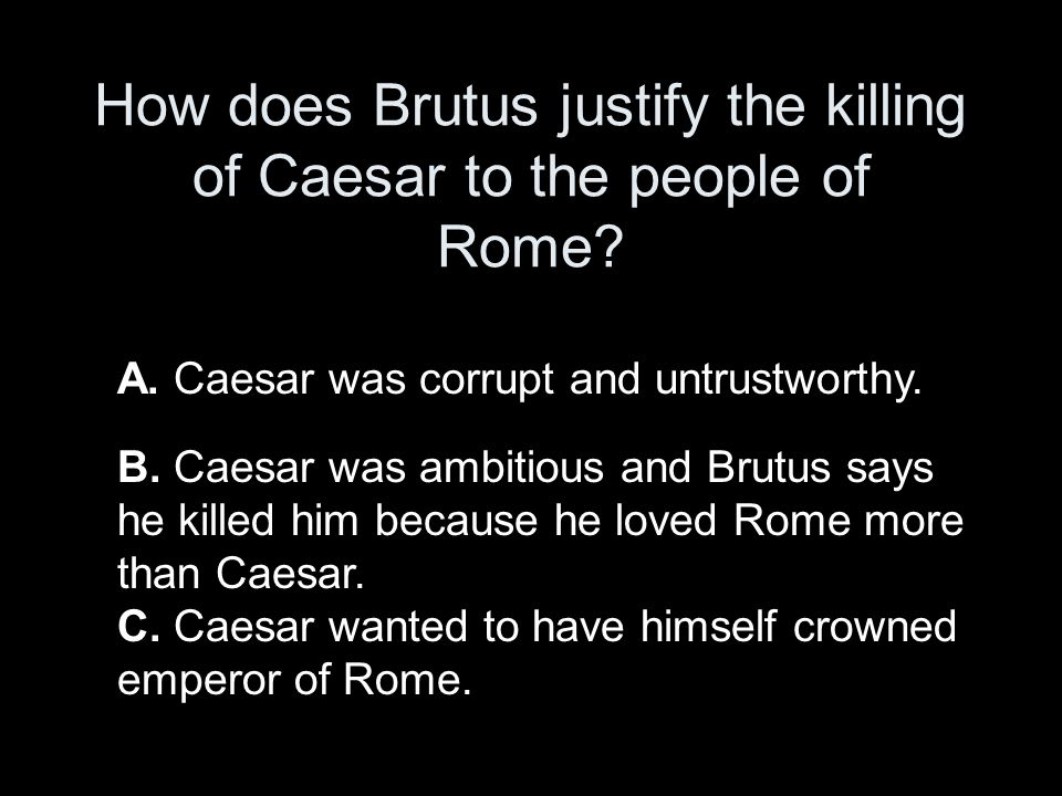 was brutus justified in killing caesar Brutus makes moral decisions slowly, and he is continually at war with himself even after he has decided on a course of action he has been thinking about the problem that caesar represents to roman liberty for an unspecified time when the play opens.