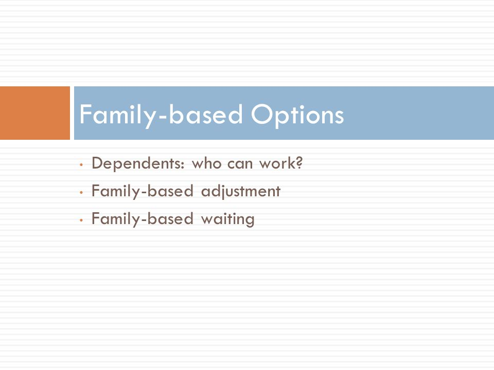 Family-based Options Dependents: who can work Family-based adjustment