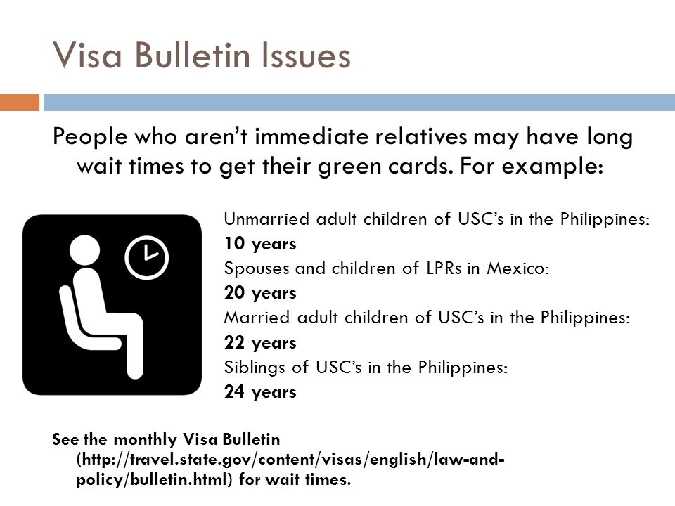 Visa Bulletin Issues People who aren't immediate relatives may have long wait times to get their green cards. For example: