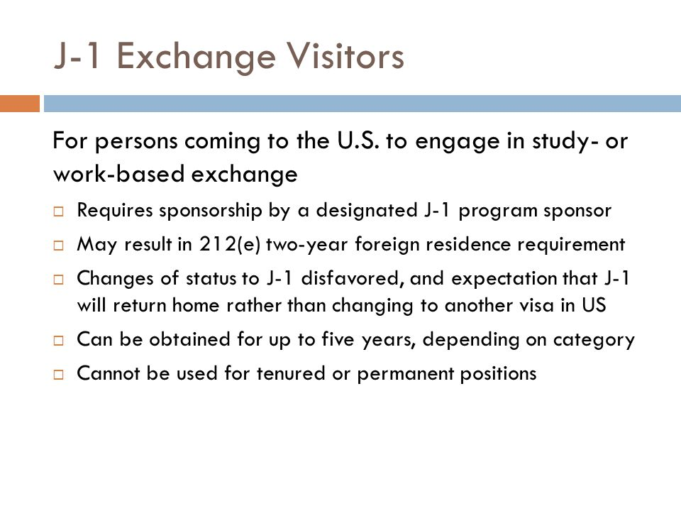 J-1 Exchange Visitors For persons coming to the U.S. to engage in study- or work-based exchange.