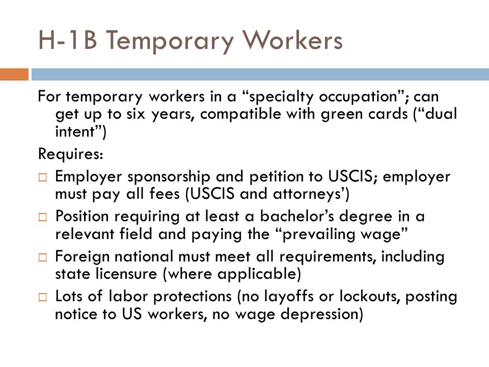 H-1B Temporary Workers For temporary workers in a specialty occupation ; can get up to six years, compatible with green cards ( dual intent )