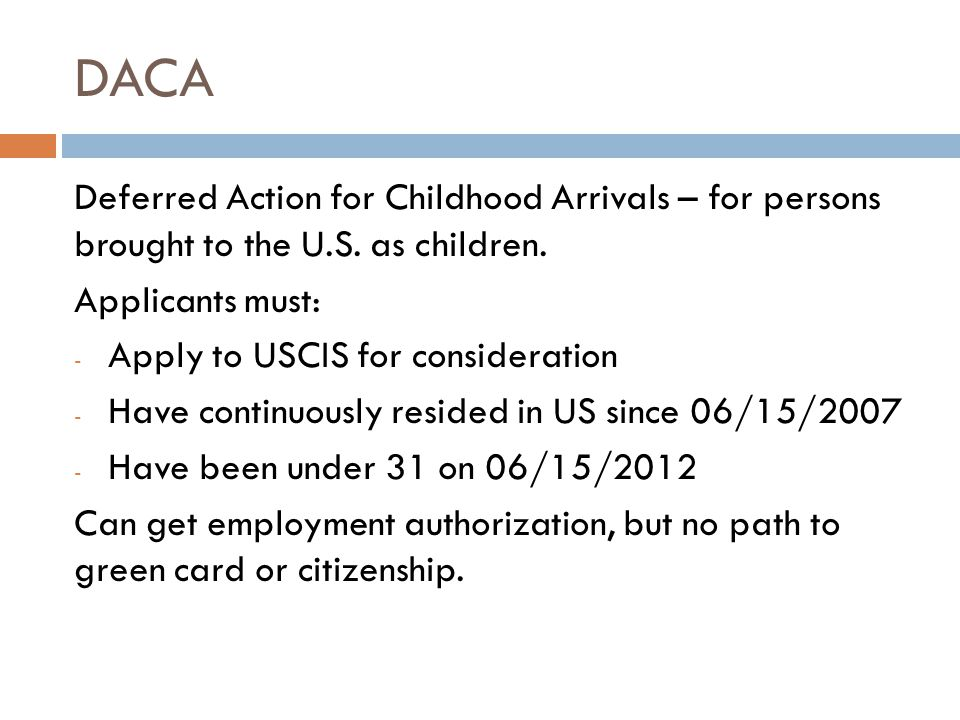 DACA Deferred Action for Childhood Arrivals – for persons brought to the U.S. as children. Applicants must: