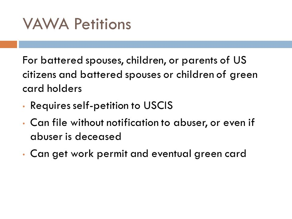 VAWA Petitions For battered spouses, children, or parents of US citizens and battered spouses or children of green card holders.