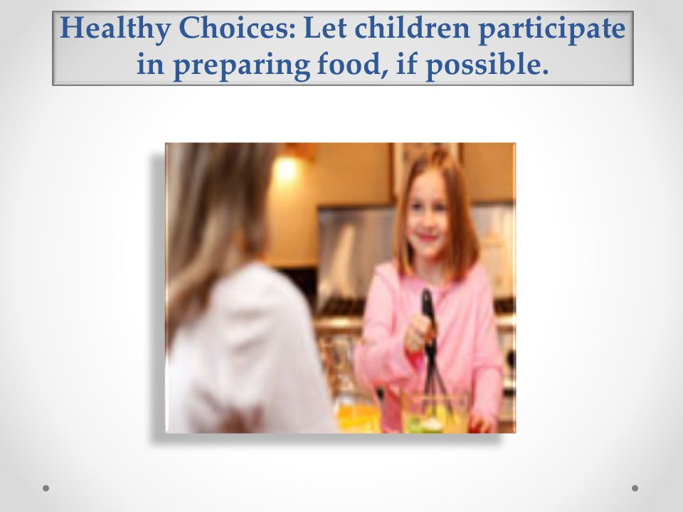 Healthy Choices: Let children participate in preparing food, if possible.