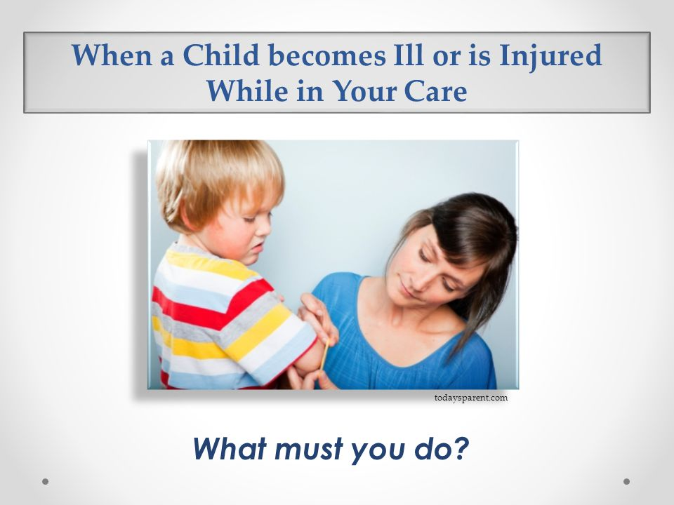 When a Child becomes Ill or is Injured While in Your Care